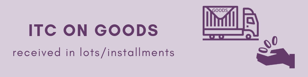 ITC on goods that are received in installments