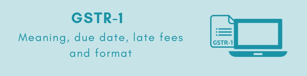 GSTR 1 - Meaning, due date, eligibility, late fees and format