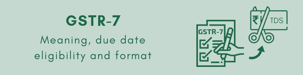 GSTR-7 - Meaning, eligibility, due date, Format