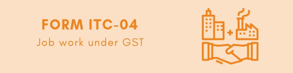 Job work under GST - Form GST ITC-04