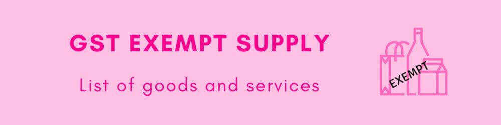 GST exempt supply - List of goods exempted